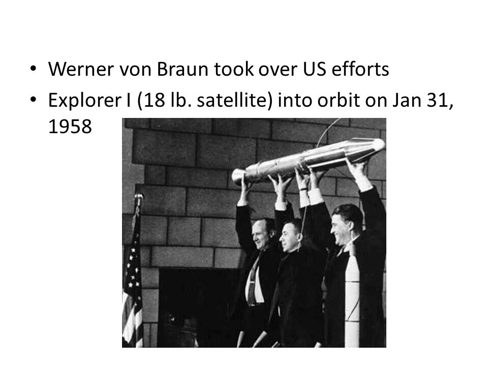 Werner von Braun took over US efforts Explorer I (18 lb. satellite) into orbit on Jan 31, 1958