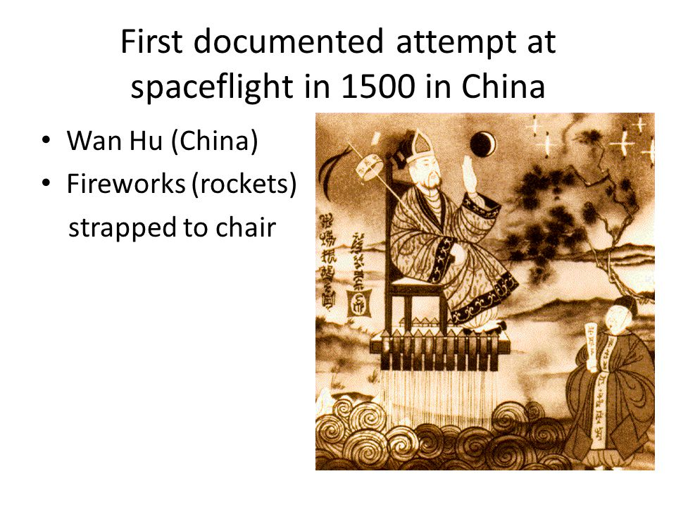 First documented attempt at spaceflight in 1500 in China Wan Hu (China) Fireworks (rockets) strapped to chair