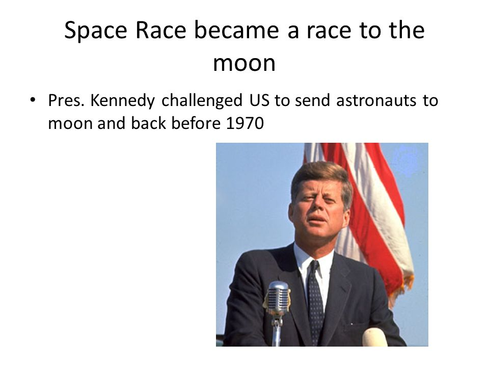 Space Race became a race to the moon Pres. Kennedy challenged US to send astronauts to moon and back before 1970