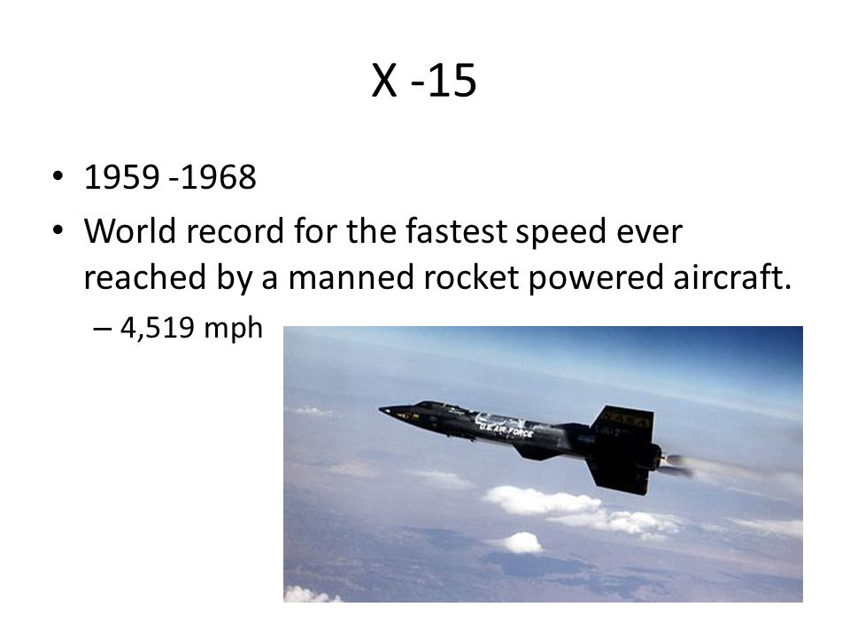 X -15 1959 -1968 World record for the fastest speed ever reached by a manned rocket powered aircraft. – 4,519 mph
