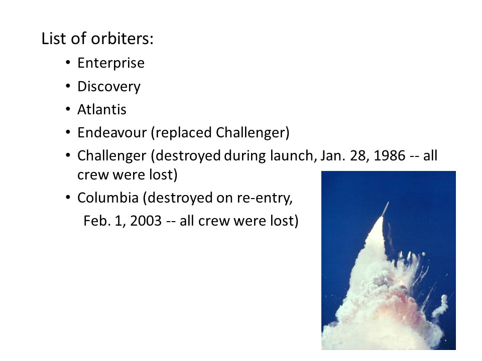 List of orbiters: Enterprise Discovery Atlantis Endeavour (replaced Challenger) Challenger (destroyed during launch, Jan. 28, 1986 -- all crew were lo