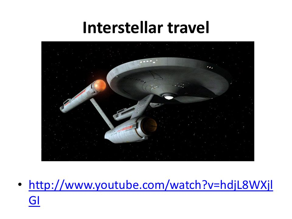 Interstellar travel http://www.youtube.com/watch?v=hdjL8WXjl GI http://www.youtube.com/watch?v=hdjL8WXjl GI