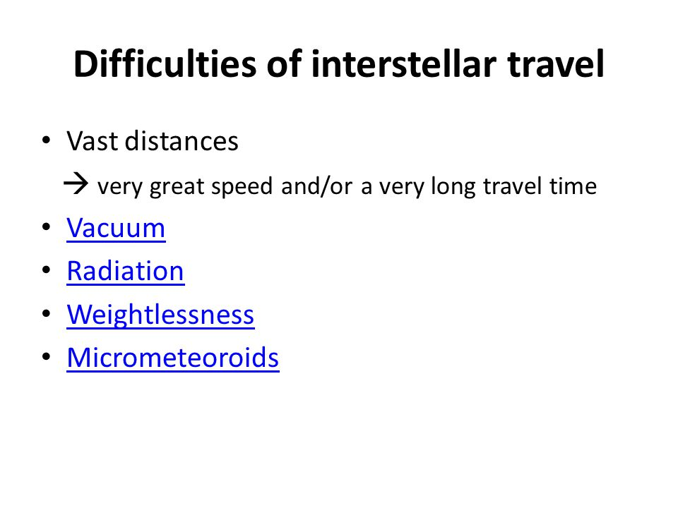 Difficulties of interstellar travel Vast distances  very great speed and/or a very long travel time Vacuum Radiation Weightlessness Micrometeoroids
