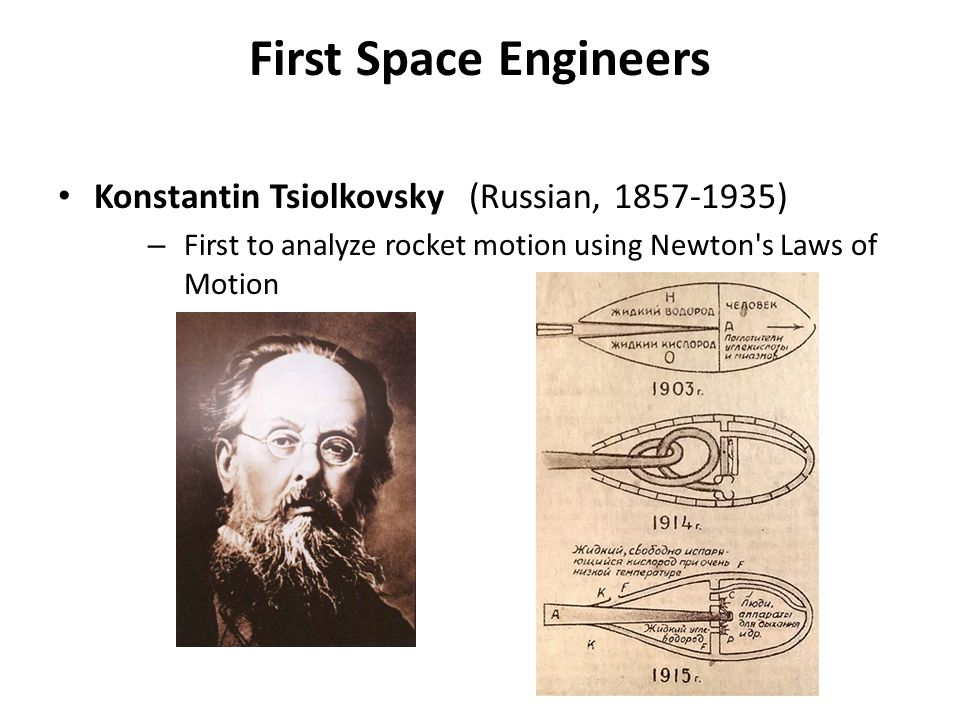 First Space Engineers Konstantin Tsiolkovsky (Russian, 1857-1935) – First to analyze rocket motion using Newton's Laws of Motion