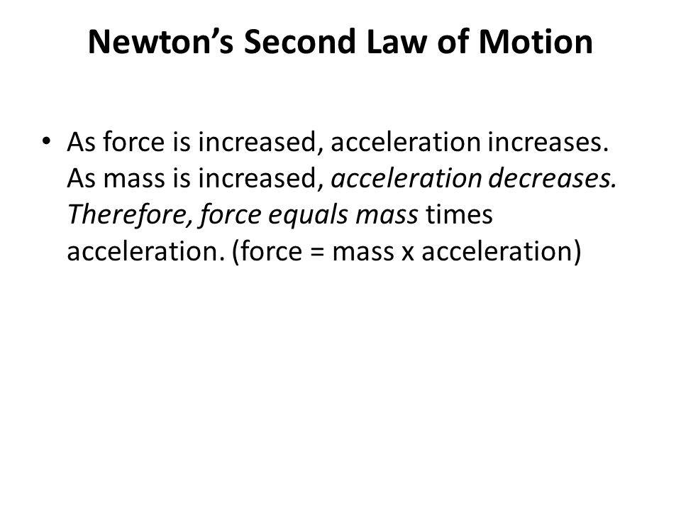 Newton's Second Law of Motion As force is increased, acceleration increases. As mass is increased, acceleration decreases. Therefore, force equals mas