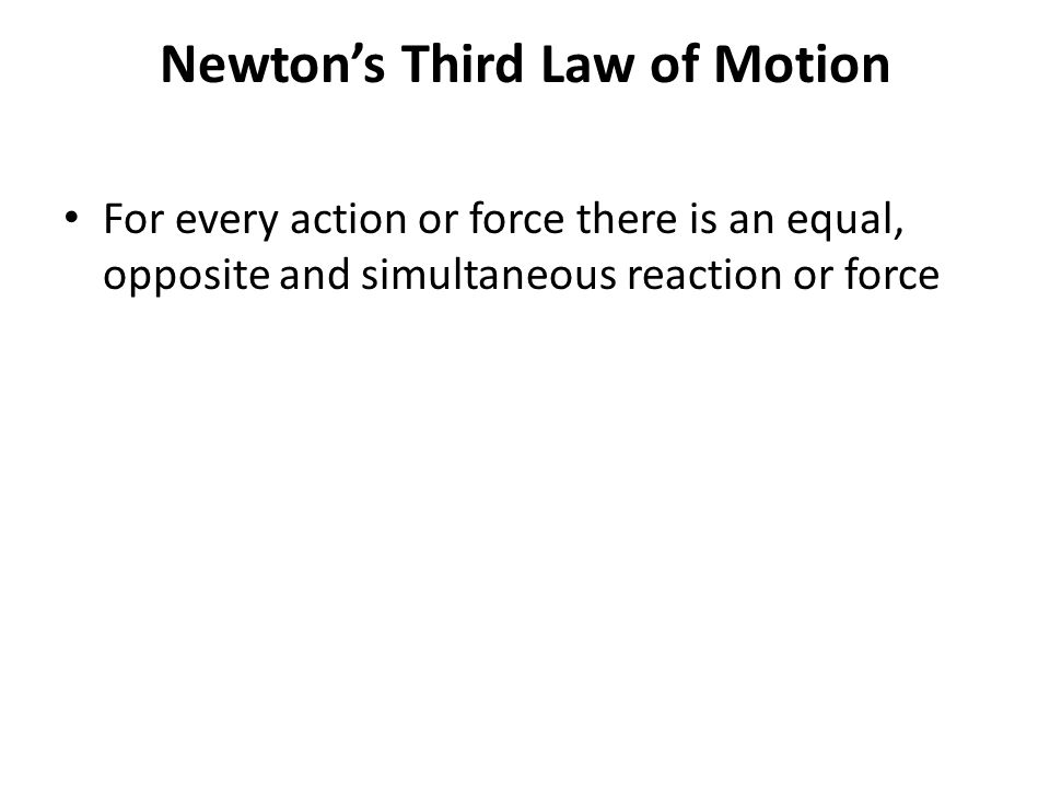 Newton's Third Law of Motion For every action or force there is an equal, opposite and simultaneous reaction or force