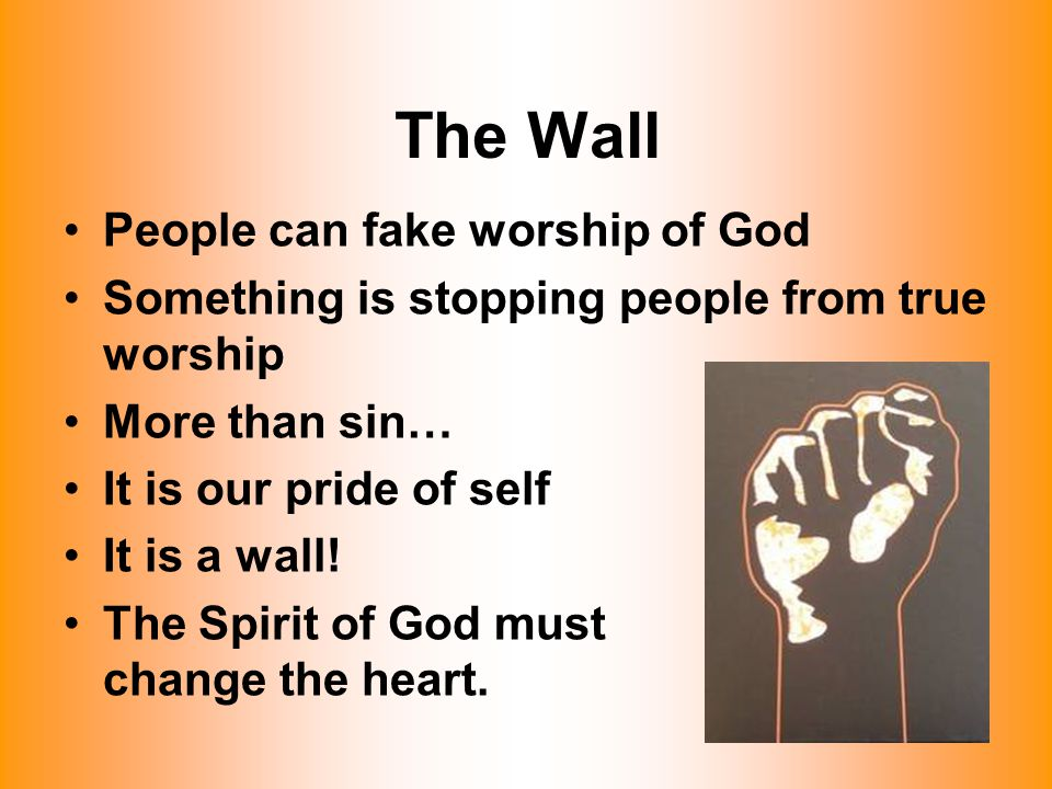 The Wall People can fake worship of God Something is stopping people from true worship More than sin… It is our pride of self It is a wall! The Spirit