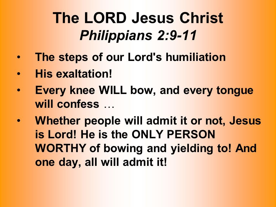 The LORD Jesus Christ Philippians 2:9-11 The steps of our Lord's humiliation His exaltation! Every knee WILL bow, and every tongue will confess … Whet