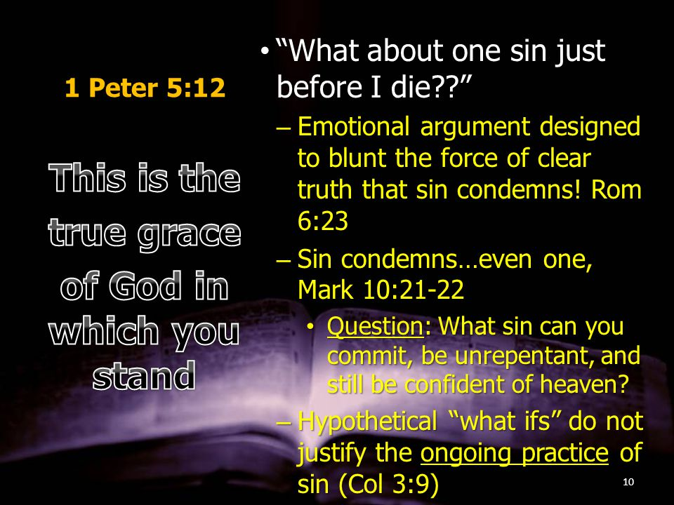 1 Peter 5:12 What about one sin just before I die What about one sin just before I die –Emotional argument designed to blunt the force of clear truth that sin condemns.