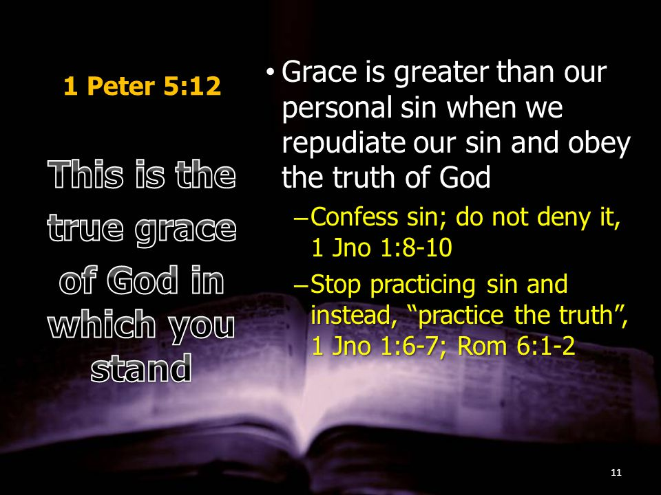 1 Peter 5:12 Grace is greater than our personal sin when we repudiate our sin and obey the truth of GodGrace is greater than our personal sin when we repudiate our sin and obey the truth of God –Confess sin; do not deny it, 1 Jno 1:8-10 –Stop practicing sin and instead, practice the truth , 1 Jno 1:6-7; Rom 6:1-2 11