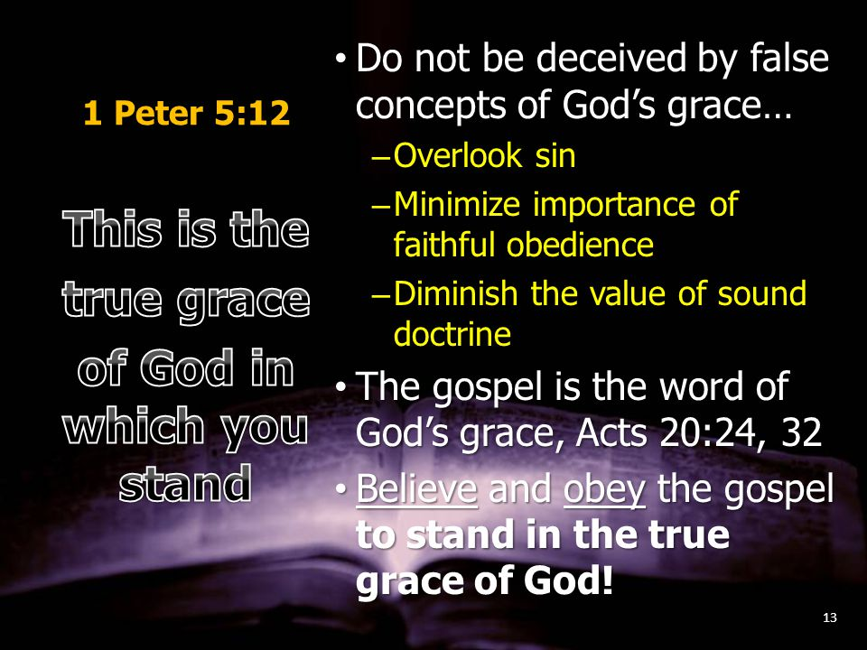 1 Peter 5:12 Do not be deceived by false concepts of God's grace…Do not be deceived by false concepts of God's grace… –Overlook sin –Minimize importance of faithful obedience –Diminish the value of sound doctrine The gospel is the word of God's grace, Acts 20:24, 32The gospel is the word of God's grace, Acts 20:24, 32 Believe and obey the gospel to stand in the true grace of God!Believe and obey the gospel to stand in the true grace of God.