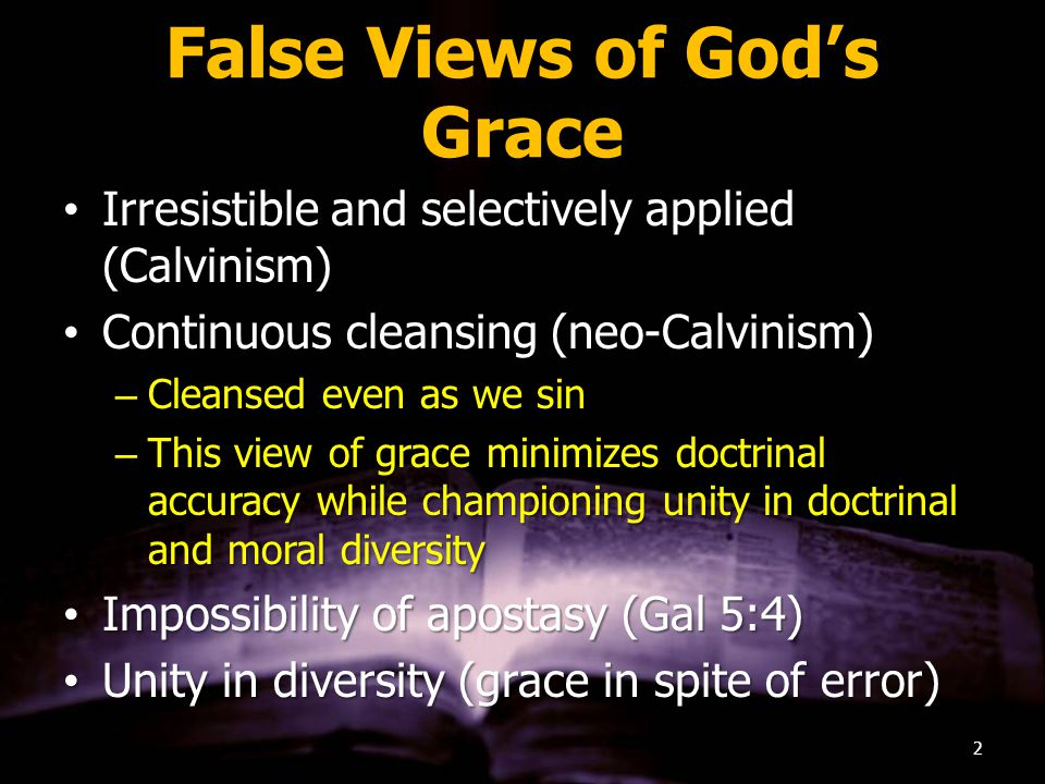 False Views of God's Grace Irresistible and selectively applied (Calvinism)Irresistible and selectively applied (Calvinism) Continuous cleansing (neo-Calvinism)Continuous cleansing (neo-Calvinism) –Cleansed even as we sin –This view of grace minimizes doctrinal accuracy while championing unity in doctrinal and moral diversity Impossibility of apostasy (Gal 5:4)Impossibility of apostasy (Gal 5:4) Unity in diversity (grace in spite of error)Unity in diversity (grace in spite of error) 2