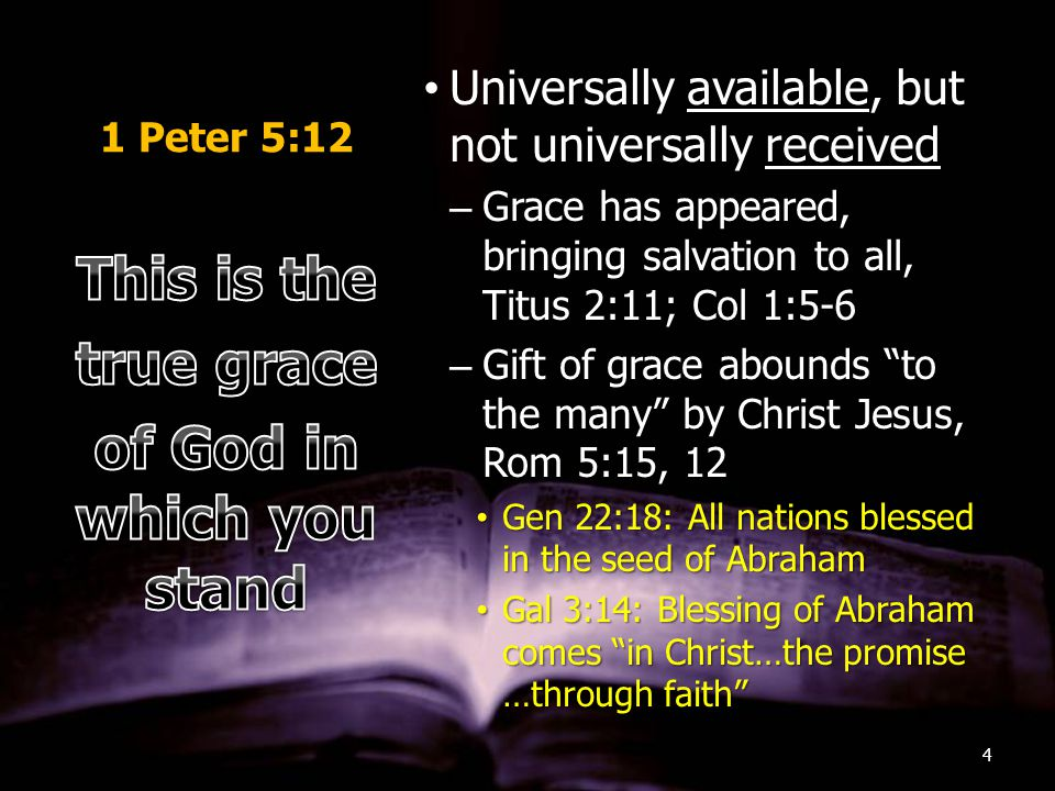 1 Peter 5:12 Universally available, but not universally receivedUniversally available, but not universally received –Grace has appeared, bringing salvation to all, Titus 2:11; Col 1:5-6 –Gift of grace abounds to the many by Christ Jesus, Rom 5:15, 12 Gen 22:18: All nations blessed in the seed of AbrahamGen 22:18: All nations blessed in the seed of Abraham Gal 3:14: Blessing of Abraham comes in Christ…the promise …through faith Gal 3:14: Blessing of Abraham comes in Christ…the promise …through faith 4