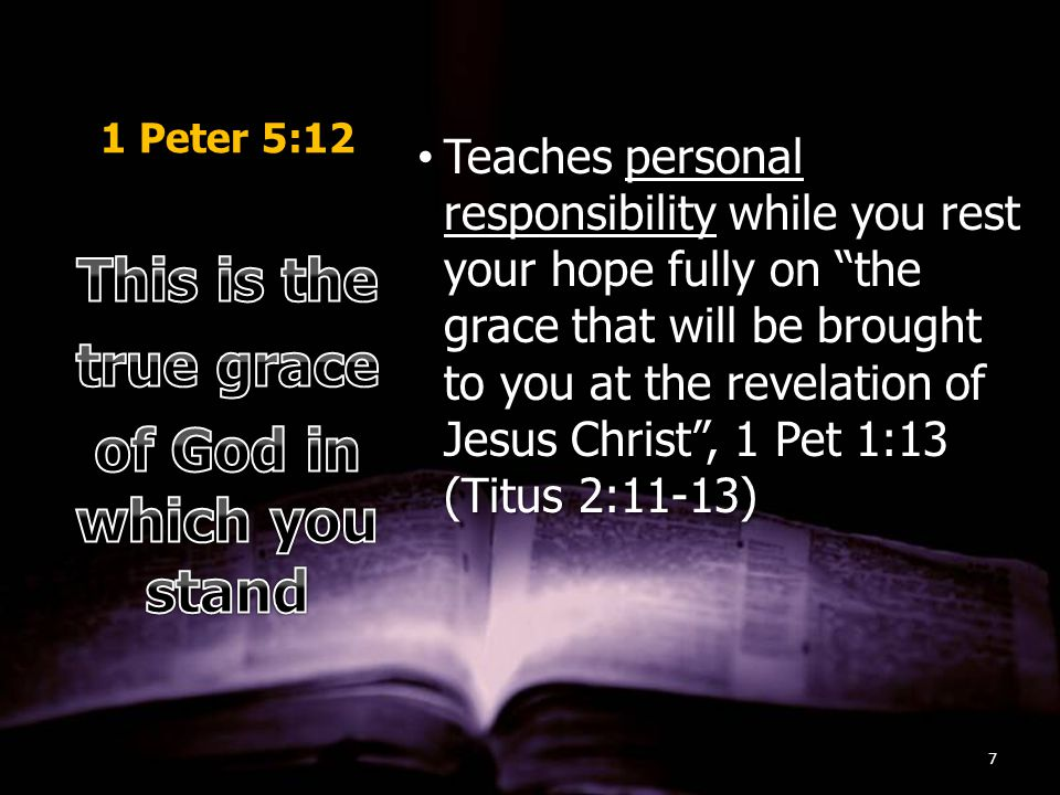 1 Peter 5:12 Teaches personal responsibility while you rest your hope fully on the grace that will be brought to you at the revelation of Jesus Christ , 1 Pet 1:13 (Titus 2:11-13)Teaches personal responsibility while you rest your hope fully on the grace that will be brought to you at the revelation of Jesus Christ , 1 Pet 1:13 (Titus 2:11-13) 7