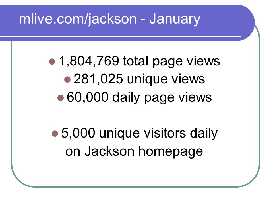 mlive.com/jackson - January 1,804,769 total page views 281,025 unique views 60,000 daily page views 5,000 unique visitors daily on Jackson homepage