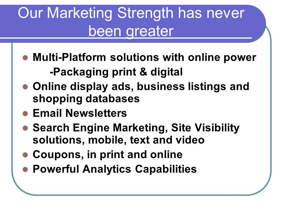 Our Marketing Strength has never been greater Multi-Platform solutions with online power -Packaging print & digital Online display ads, business listings and shopping databases Email Newsletters Search Engine Marketing, Site Visibility solutions, mobile, text and video Coupons, in print and online Powerful Analytics Capabilities