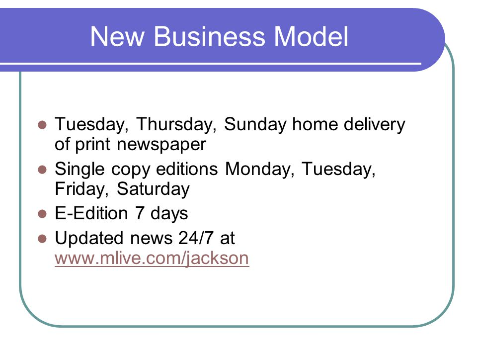 New Business Model Tuesday, Thursday, Sunday home delivery of print newspaper Single copy editions Monday, Tuesday, Friday, Saturday E-Edition 7 days Updated news 24/7 at www.mlive.com/jackson www.mlive.com/jackson