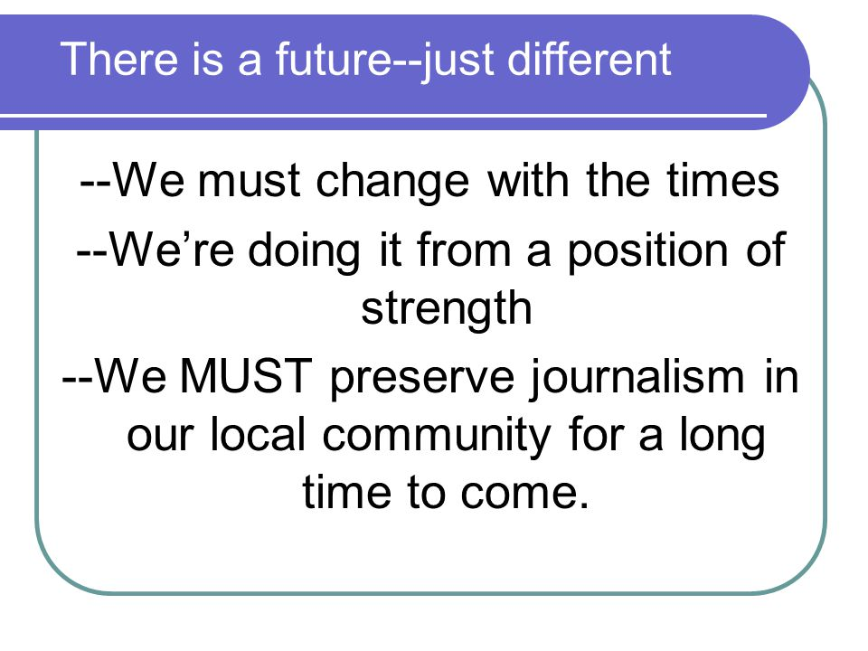 There is a future--just different --We must change with the times --We're doing it from a position of strength --We MUST preserve journalism in our local community for a long time to come.