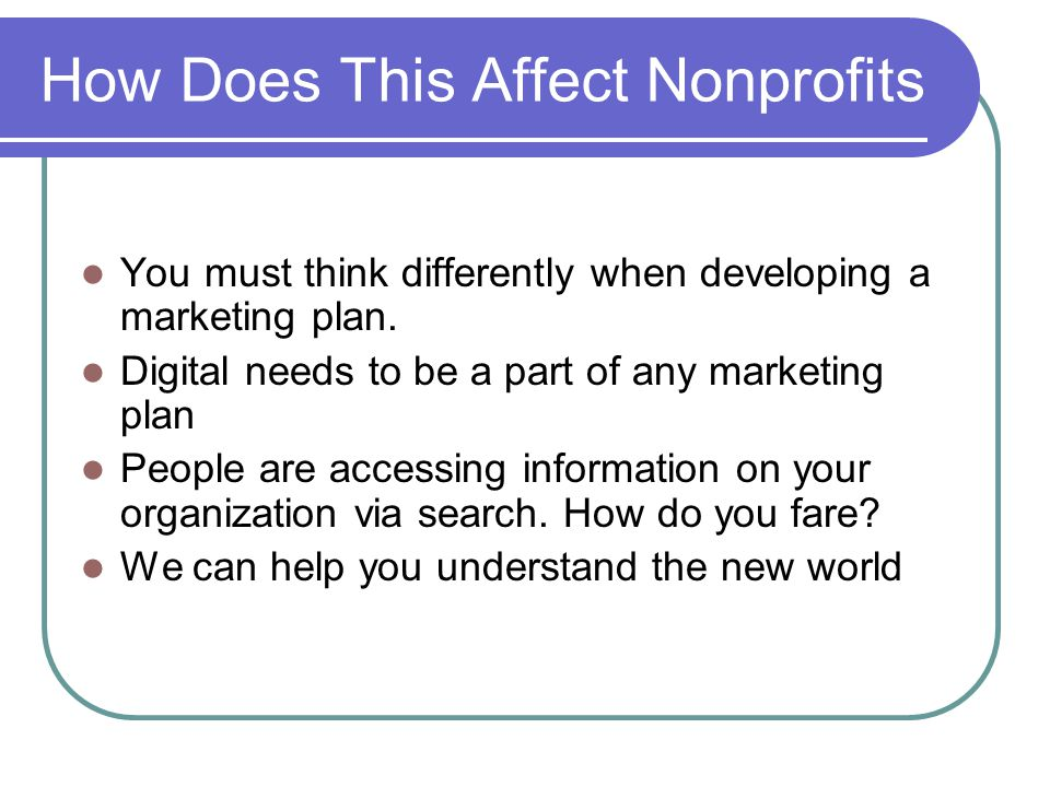 How Does This Affect Nonprofits You must think differently when developing a marketing plan.