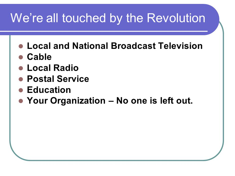 We're all touched by the Revolution Local and National Broadcast Television Cable Local Radio Postal Service Education Your Organization – No one is l