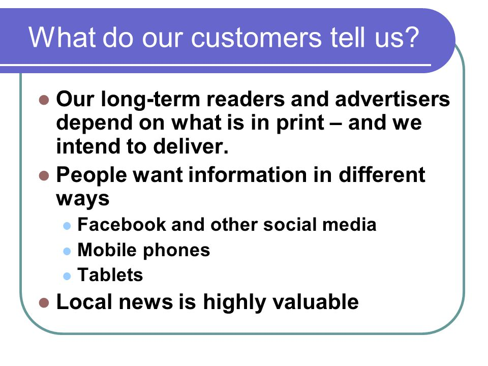 What do our customers tell us? Our long-term readers and advertisers depend on what is in print – and we intend to deliver. People want information in