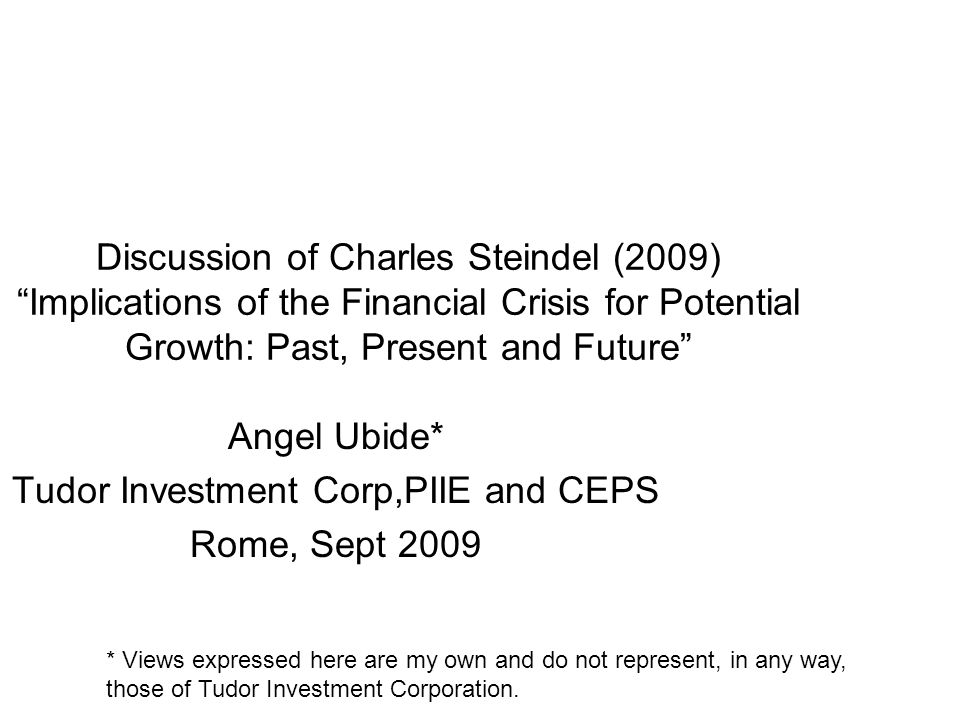 Discussion of Charles Steindel (2009) Implications of the Financial Crisis for Potential Growth: Past, Present and Future Angel Ubide* Tudor Investment Corp,PIIE and CEPS Rome, Sept 2009 * Views expressed here are my own and do not represent, in any way, those of Tudor Investment Corporation.