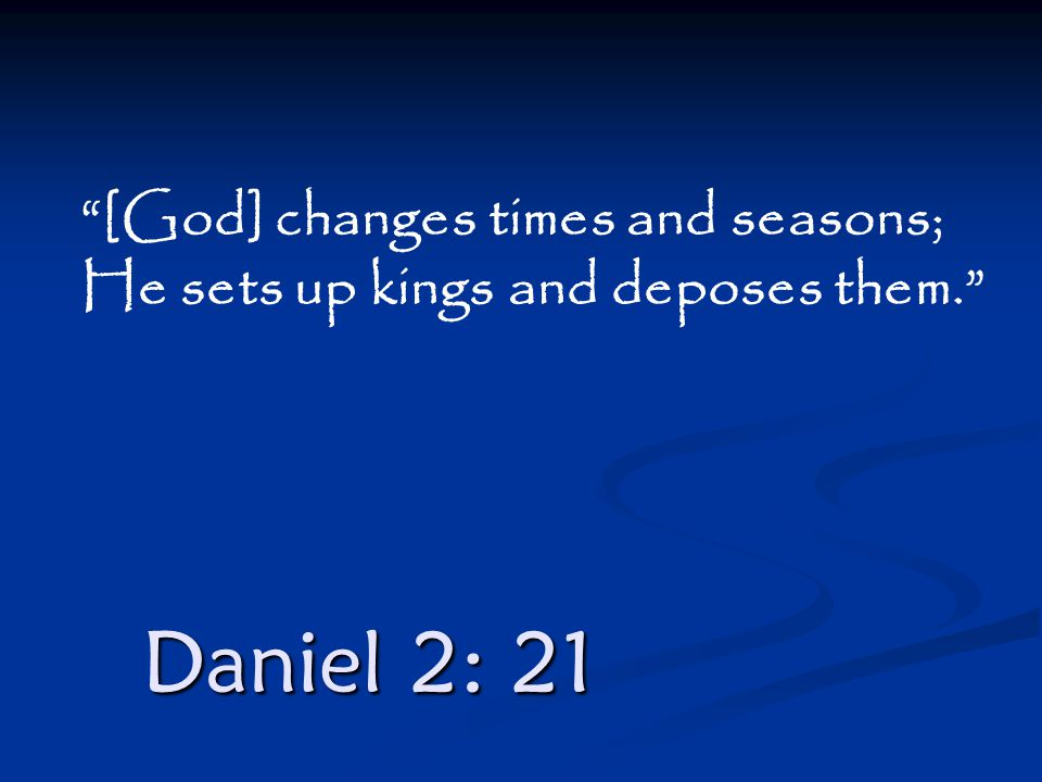 "Daniel 2: 21 ""[God] changes times and seasons; He sets up kings and deposes them."""