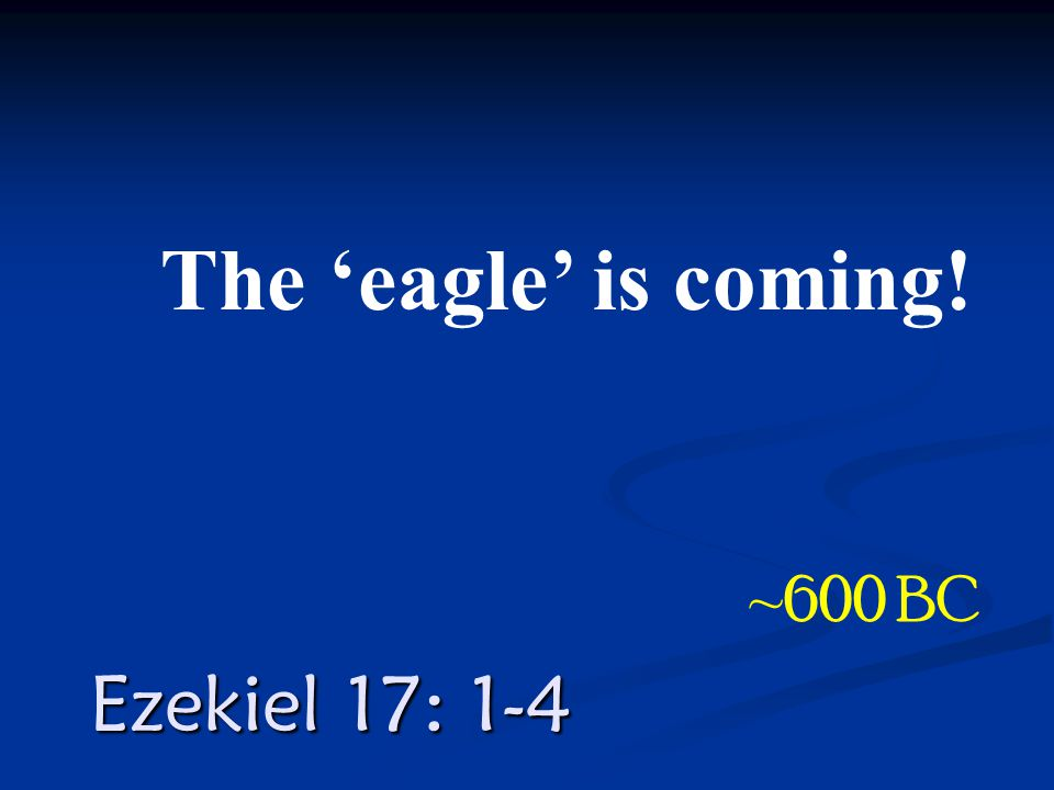Ezekiel 17: 1-4 The 'eagle' is coming! ~600 BC