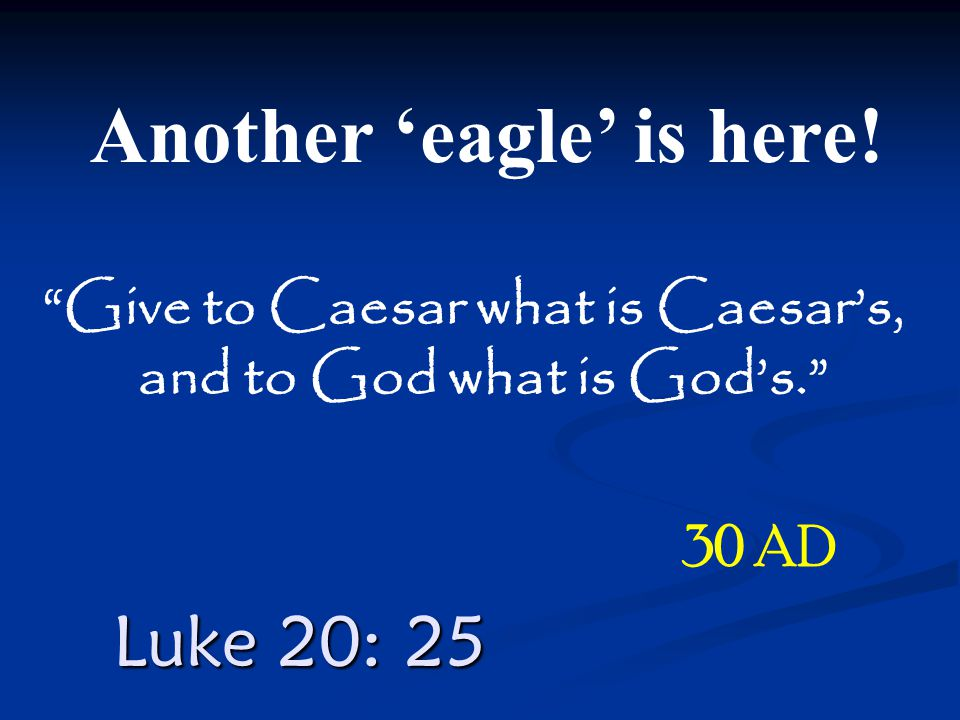 "Luke 20: 25 Another 'eagle' is here! 30 AD ""Give to Caesar what is Caesar's, and to God what is God's."""