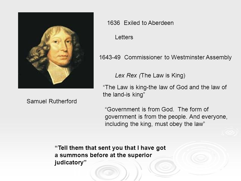 Samuel Rutherford Letters Lex Rex (The Law is King) Tell them that sent you that I have got a summons before at the superior judicatory 1636 Exiled to Aberdeen 1643-49 Commissioner to Westminster Assembly The Law is king-the law of God and the law of the land-is king Government is from God.