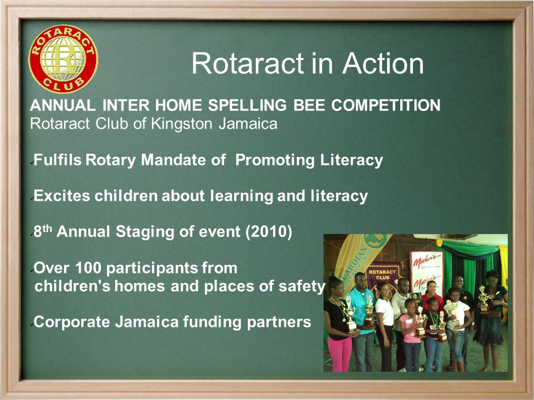 Rotaract in Action ANNUAL INTER HOME SPELLING BEE COMPETITION Rotaract Club of Kingston Jamaica Fulfils Rotary Mandate of Promoting Literacy Excites children about learning and literacy 8 th Annual Staging of event (2010) Over 100 participants from children s homes and places of safety Corporate Jamaica funding partners