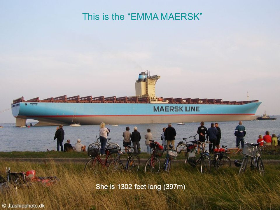 This is the EMMA MAERSK She is 1302 feet long (397m)