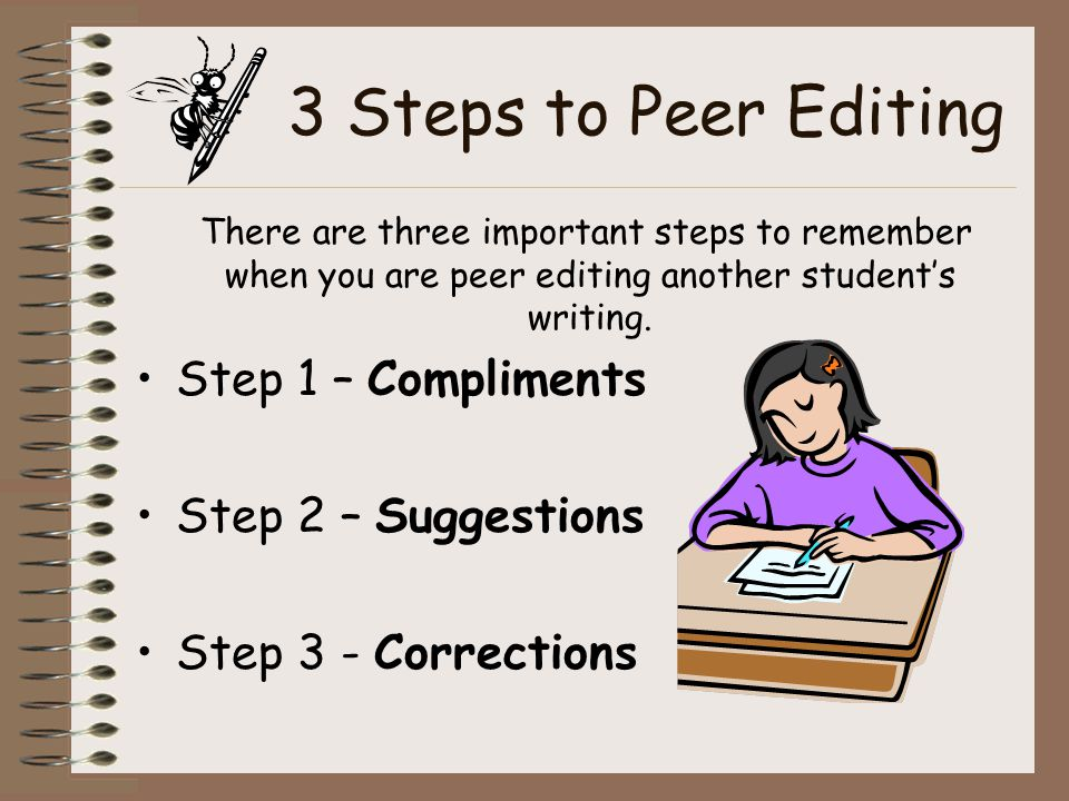 3 Steps to Peer Editing There are three important steps to remember when you are peer editing another student's writing. Step 1 – Compliments Step 2 –