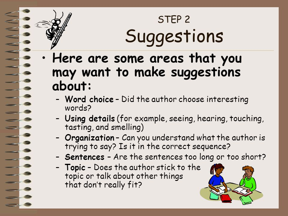 STEP 2 Suggestions Here are some areas that you may want to make suggestions about: –Word choice – Did the author choose interesting words.