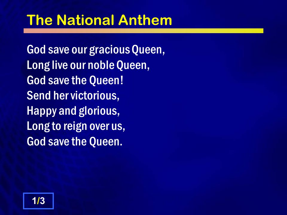The National Anthem God save our gracious Queen, Long live our noble Queen, God save the Queen.