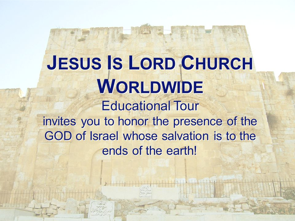 J ESUS I S L ORD C HURCH W ORLDWIDE Educational Tour invites you to honor the presence of the GOD of Israel whose salvation is to the ends of the earth!