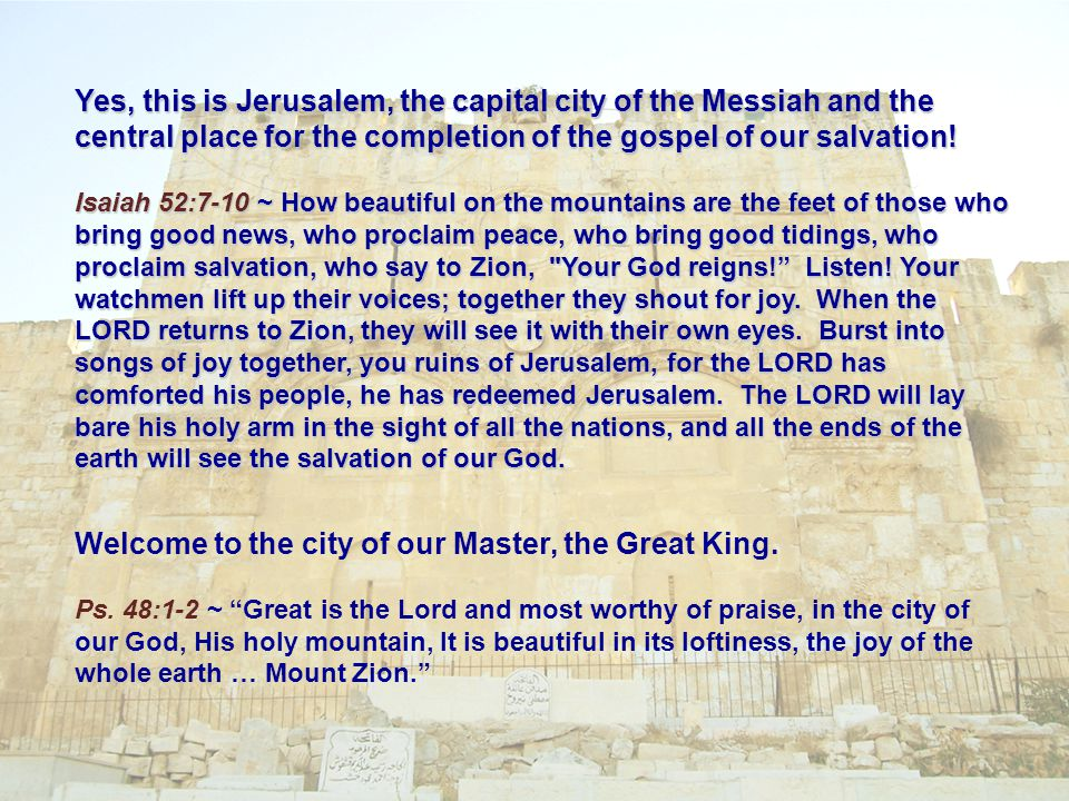 Yes, this is Jerusalem, the capital city of the Messiah and the central place for the completion of the gospel of our salvation.