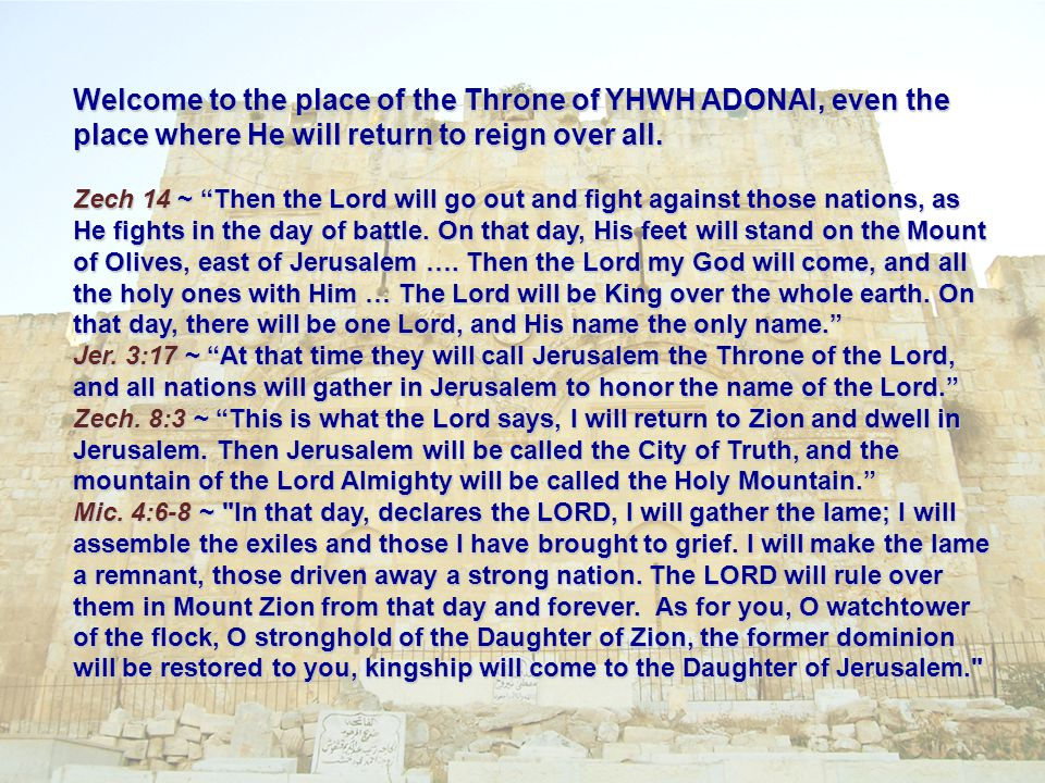 Welcome to the place of the Throne of YHWH ADONAI, even the place where He will return to reign over all.