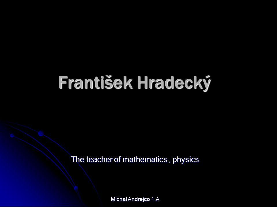 František Hradecký The teacher of mathematics, physics Michal Andrejco 1.A