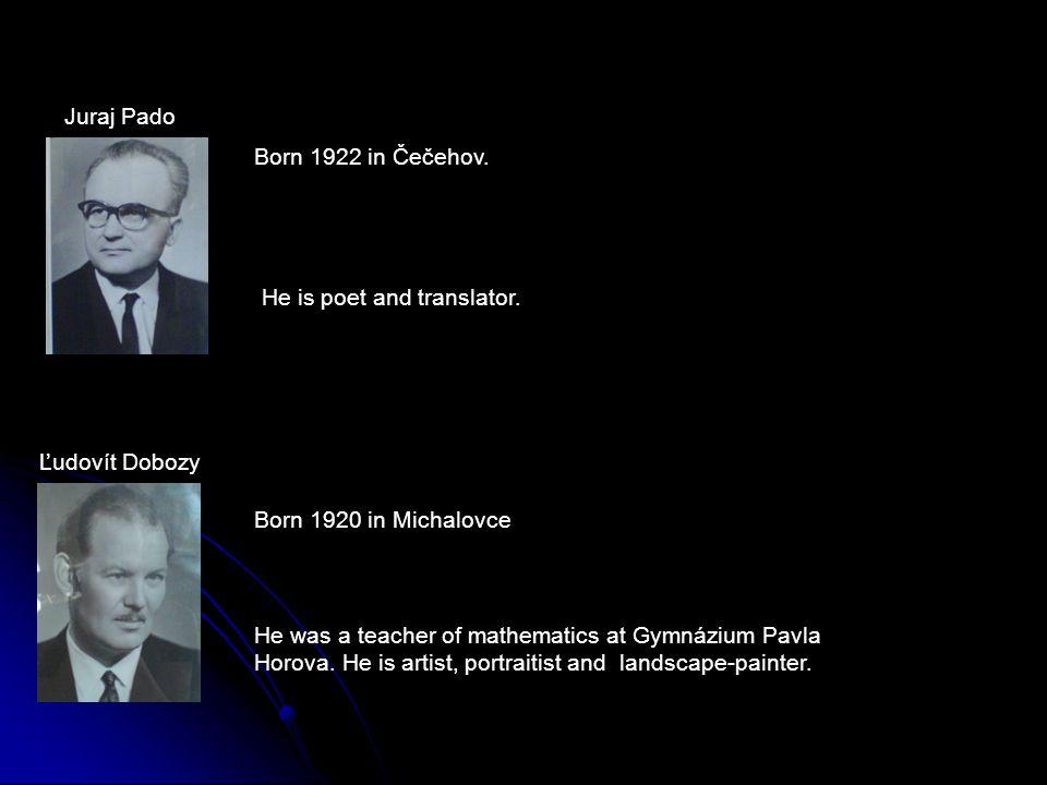 Juraj Pado Ľudovít Dobozy Born 1922 in Čečehov. He is poet and translator. Born 1920 in Michalovce He was a teacher of mathematics at Gymnázium Pavla