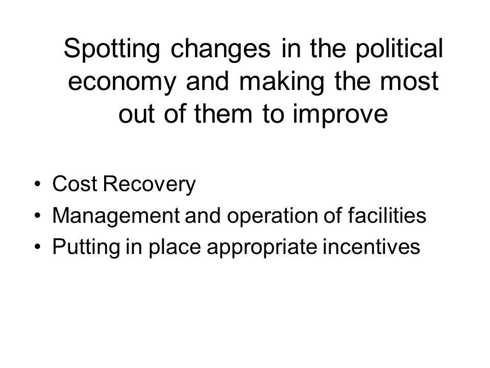 Spotting changes in the political economy and making the most out of them to improve Cost Recovery Management and operation of facilities Putting in place appropriate incentives