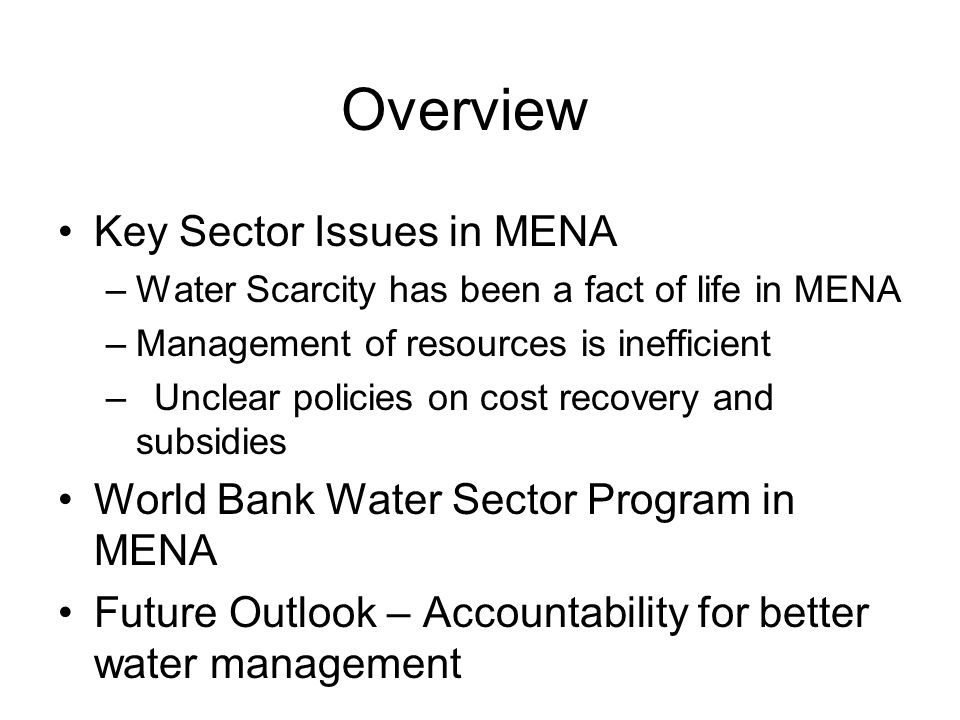 Overview Key Sector Issues in MENA –Water Scarcity has been a fact of life in MENA –Management of resources is inefficient –Unclear policies on cost recovery and subsidies World Bank Water Sector Program in MENA Future Outlook – Accountability for better water management