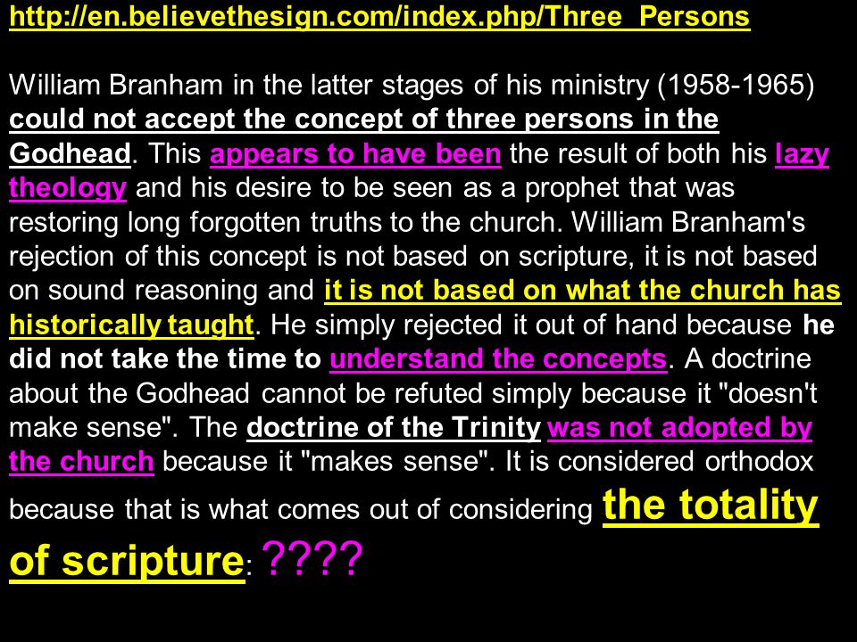 http://en.believethesign.com/index.php/Three_Persons William Branham in the latter stages of his ministry (1958-1965) could not accept the concept of three persons in the Godhead.