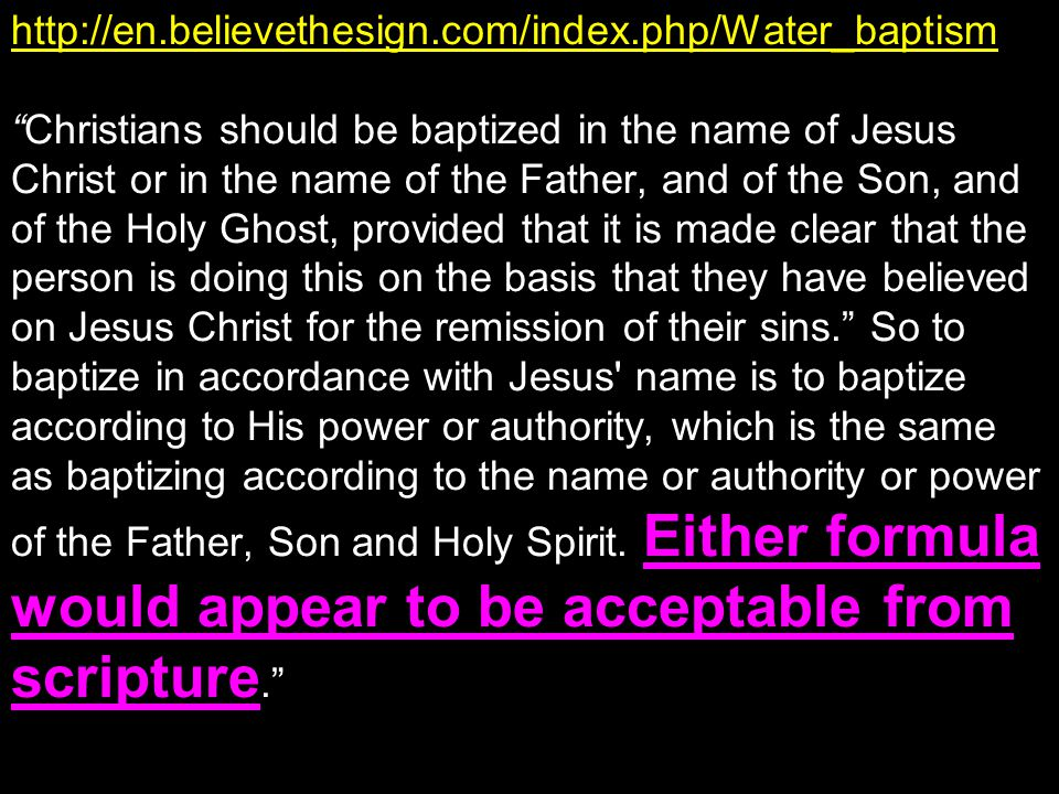 http://en.believethesign.com/index.php/Water_baptism Christians should be baptized in the name of Jesus Christ or in the name of the Father, and of the Son, and of the Holy Ghost, provided that it is made clear that the person is doing this on the basis that they have believed on Jesus Christ for the remission of their sins. So to baptize in accordance with Jesus name is to baptize according to His power or authority, which is the same as baptizing according to the name or authority or power of the Father, Son and Holy Spirit.