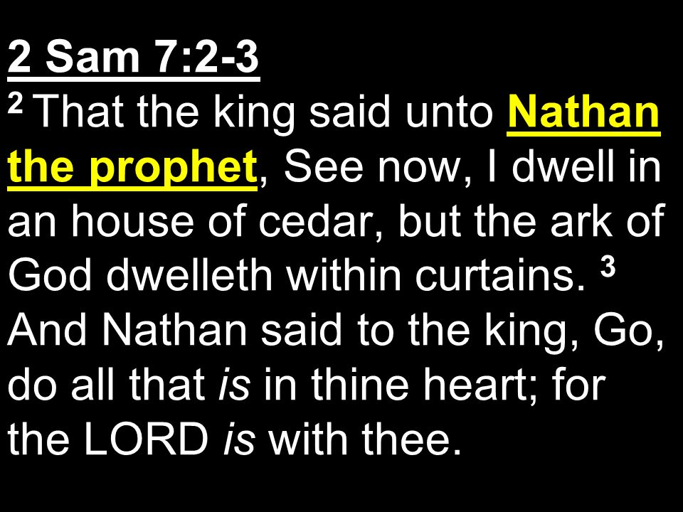 2 Sam 7:2-3 2 That the king said unto Nathan the prophet, See now, I dwell in an house of cedar, but the ark of God dwelleth within curtains.