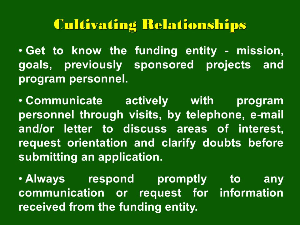 Cultivating Relationships Get to know the funding entity - mission, goals, previously sponsored projects and program personnel. Communicate actively w