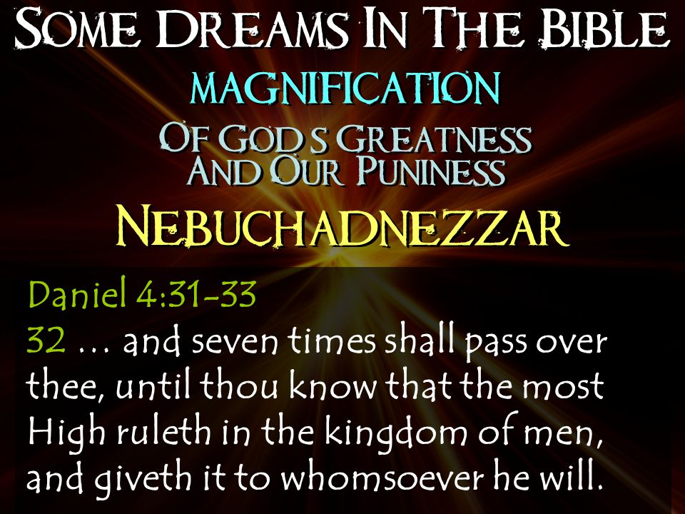 Some Dreams In The Bible Nebuchadnezzar magnification Of God's Greatness And Our Puniness magnification Of God's Greatness And Our Puniness Daniel 4:31-33 32 … and seven times shall pass over thee, until thou know that the most High ruleth in the kingdom of men, and giveth it to whomsoever he will.
