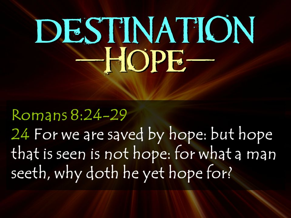 DESTINATION -Hope- Romans 8:24-29 24 For we are saved by hope: but hope that is seen is not hope: for what a man seeth, why doth he yet hope for