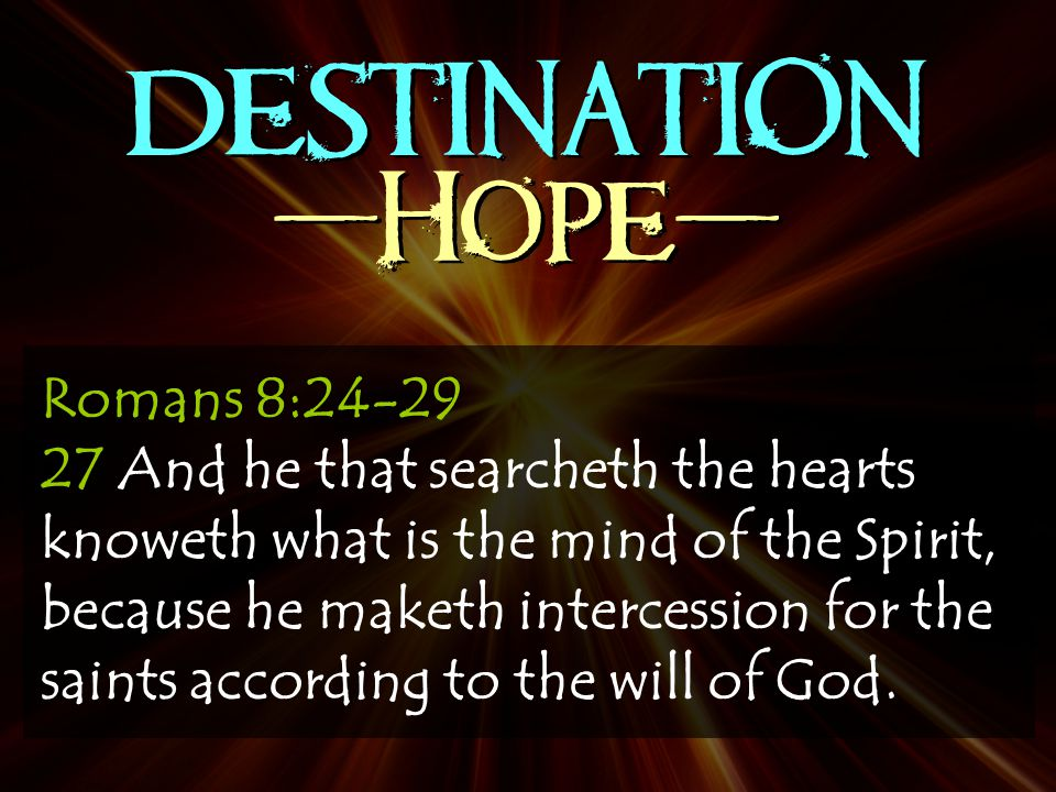 DESTINATION -Hope- Romans 8:24-29 27 And he that searcheth the hearts knoweth what is the mind of the Spirit, because he maketh intercession for the saints according to the will of God.