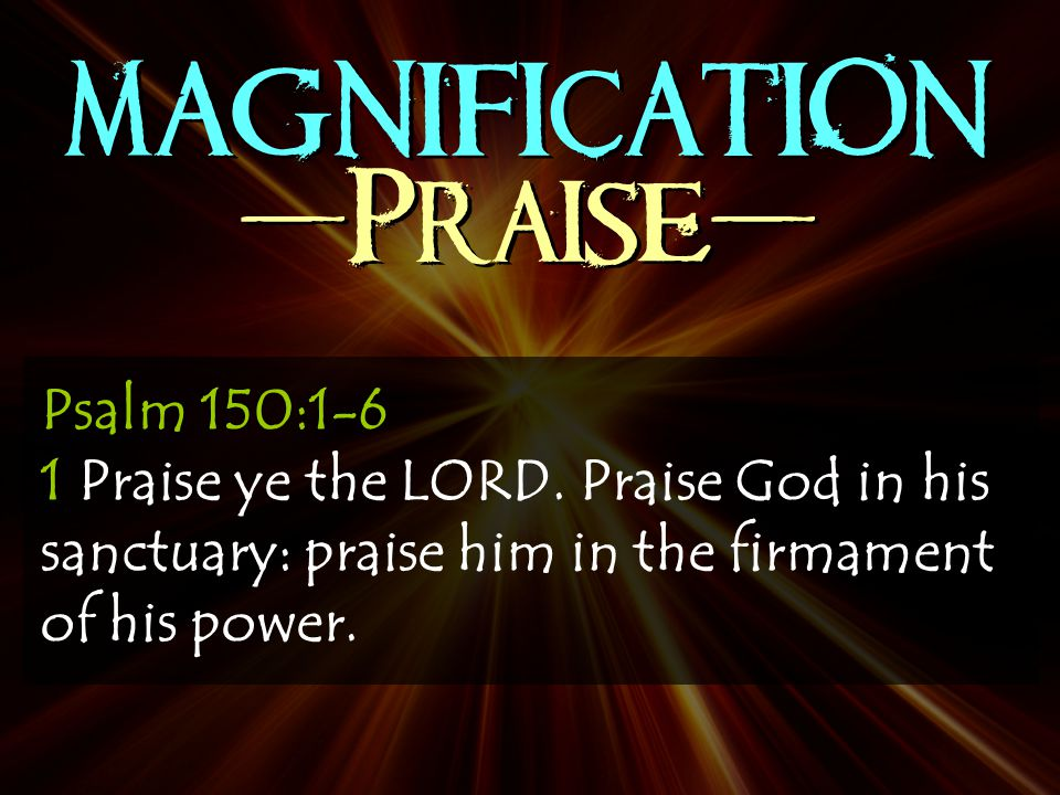 MAGNIFICATION -Praise- Psalm 150:1-6 1 Praise ye the LORD.